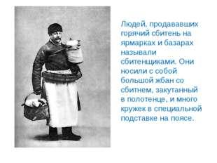 Людей, продававших горячий сбитень на ярмарках и базарах называли сбитенщикам