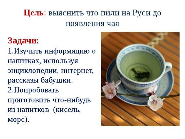 Цель: выяснить что пили на Руси до появления чая Задачи: 1.Изучить информацию...