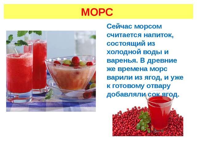 МОРС Сейчас морсом считается напиток, состоящий из холодной воды и варенья. В...