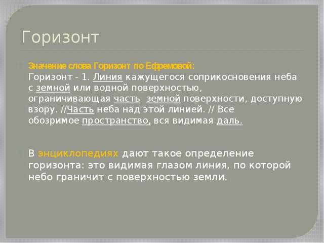 Горизонт Значение слова Горизонт по Ефремовой: Горизонт - 1.Линиякажущегося...