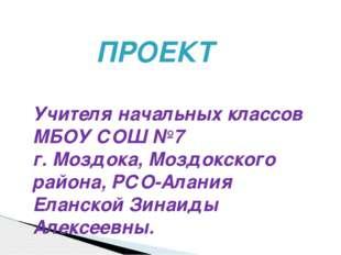 ПРОЕКТ Учителя начальных классов МБОУ СОШ №7 г. Моздока, Моздокского района,