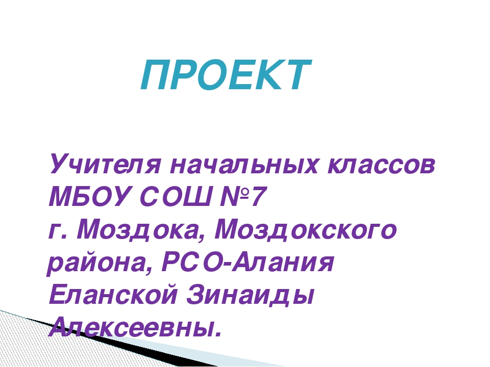 ПРОЕКТ Учителя начальных классов МБОУ СОШ №7 г. Моздока, Моздокского района,...