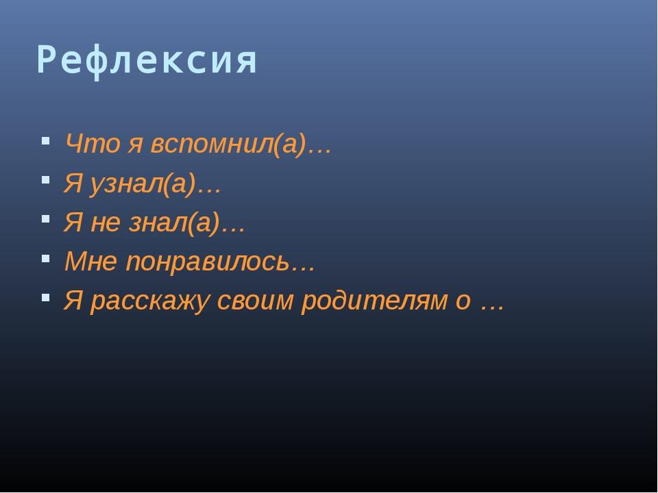 Рефлексия Что я вспомнил(а)… Я узнал(а)… Я не знал(а)… Мне понравилось… Я рас...