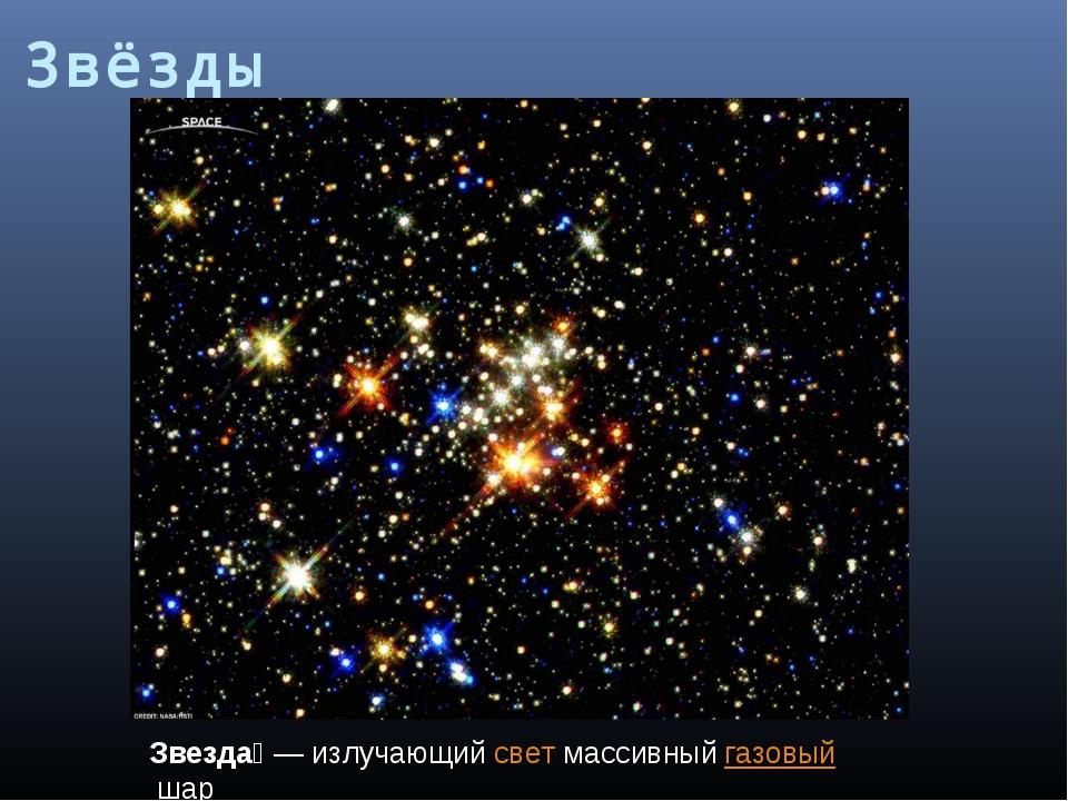 Звезда́— излучающийсветмассивныйгазовыйшар Звёзды