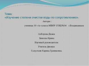 Тема: «Изучение степени очистки воды по сопротивлению». Авторы : ученицы 10 «