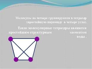 Молекулы по четыре группируются в тетраэдр (простейшую пирамиду в четыре угл