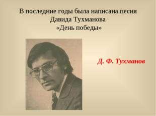 В последние годы была написана песня Давида Тухманова «День победы» Д. Ф. Тух