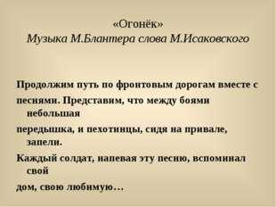 «Огонёк» Музыка М.Блантера слова М.Исаковского Продолжим путь по фронтовым до