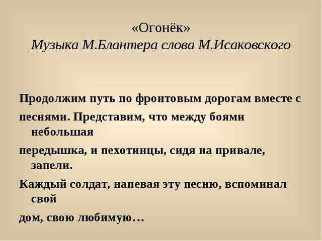«Огонёк» Музыка М.Блантера слова М.Исаковского Продолжим путь по фронтовым до...
