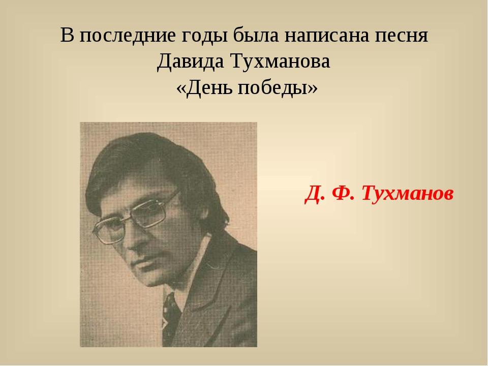 В последние годы была написана песня Давида Тухманова «День победы» Д. Ф. Тух...