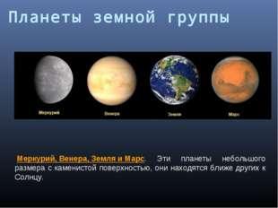 Меркурий,Венера,ЗемляиМарс. Эти планеты небольшого размера с каменистой