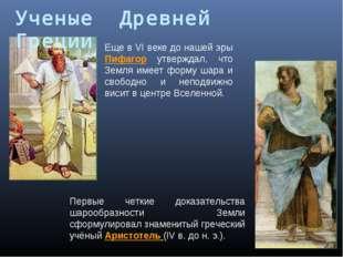 Еще в VI веке до нашей эры Пифагор утверждал, что Земля имеет форму шара и св