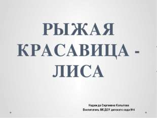 РЫЖАЯ КРАСАВИЦА - ЛИСА Надежда Сергеевна Копытова Воспитатель МКДОУ детского