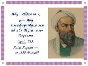 Абу́ Абдулла́х (илиАбу Джафар)Муха́ммад ибн Муса́ аль-Хорезми́ (араб.78
