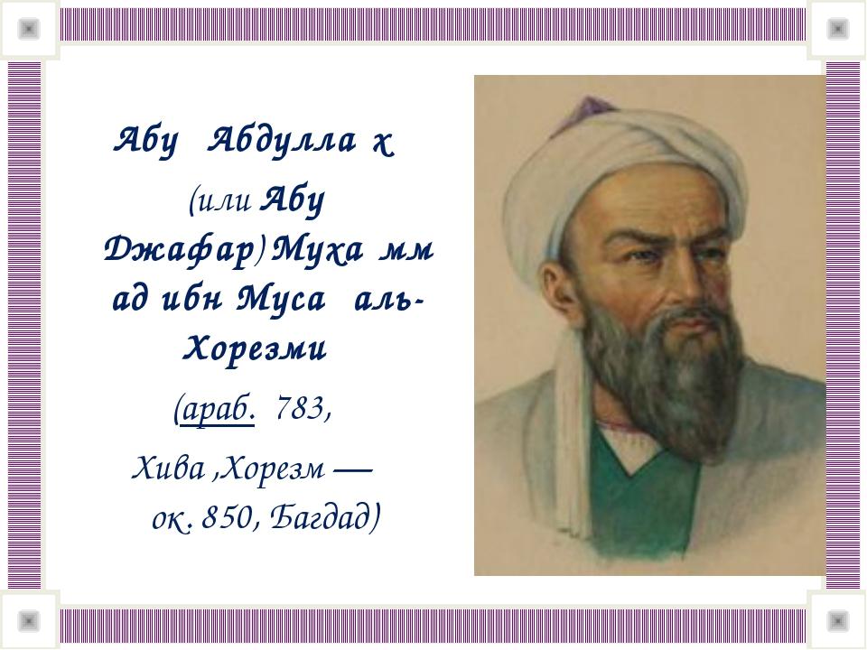 Абу́ Абдулла́х (илиАбу Джафар)Муха́ммад ибн Муса́ аль-Хорезми́ (араб.78...