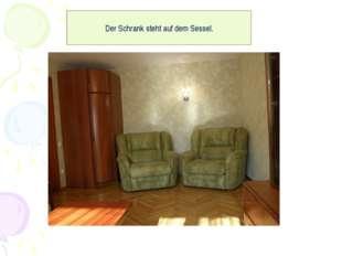 Der Schrank steht auf dem Sessel.