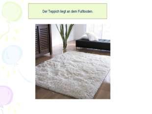 Der Teppich liegt an dem Fußboden.