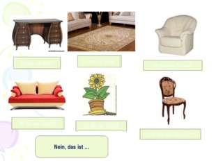 Ist das ein Bett? Ist das ein Sessel? Ist das ein Sofa? Ist das ein Tisch? Is