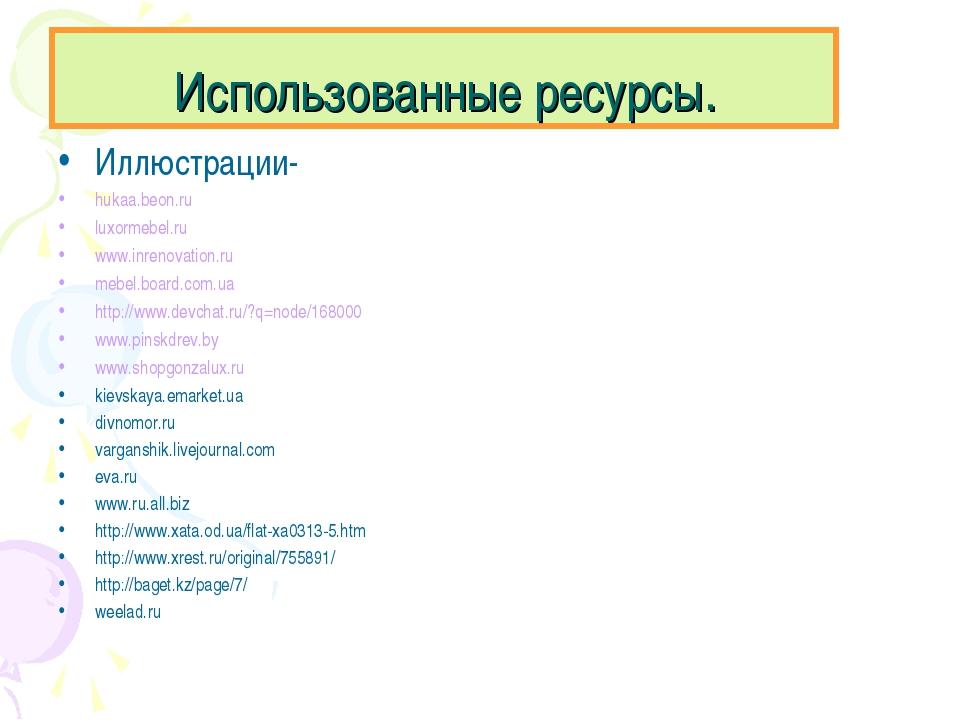 Использованные ресурсы. Иллюстрации- hukaa.beon.ru luxormebel.ru www.inrenova...