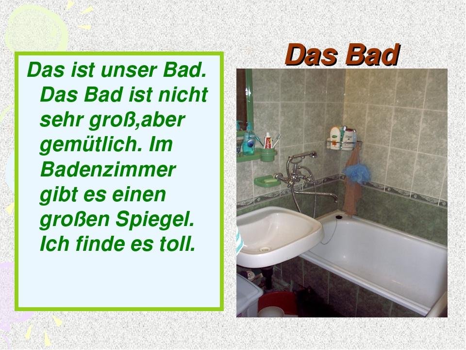 Das Bad Das ist unser Bad. Das Bad ist nicht sehr groß,aber gemütlich. Im Bad...