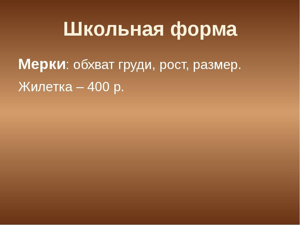 Школьная форма Мерки: обхват груди, рост, размер. Жилетка – 400 р.