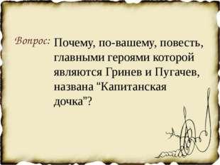 Вопрос: Почему, по-вашему, повесть, главными героями которой являются Гринев