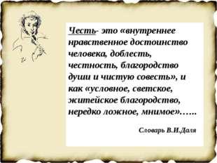 Честь- это «внутреннее нравственное достоинство человека, доблесть, честност