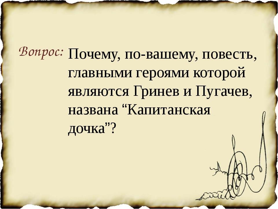 Вопрос: Почему, по-вашему, повесть, главными героями которой являются Гринев...