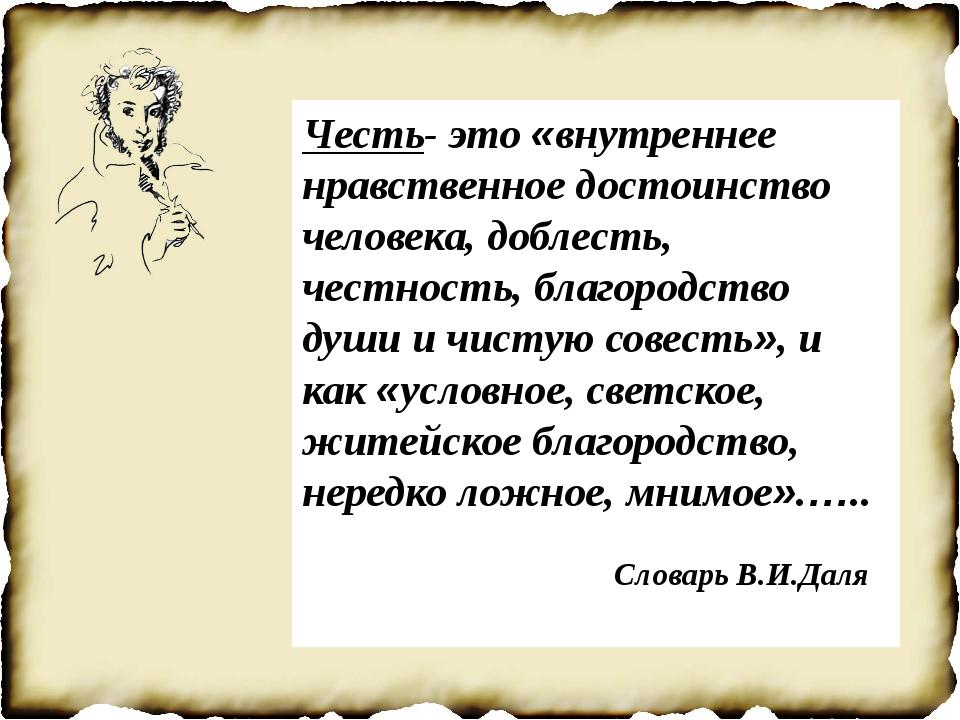 Честь- это «внутреннее нравственное достоинство человека, доблесть, честност...