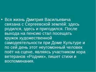 Вся жизнь Дмитрия Васильевича связана с Сергеевской землёй: здесь родился, зд