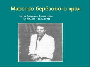Маэстро берёзового края Котов Владимир Терентьевич (25.09.1936 – 13.02.1993)