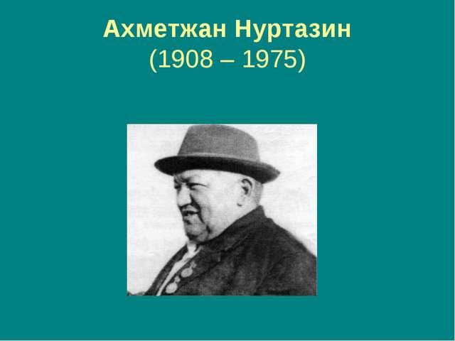 Ахметжан Нуртазин (1908 – 1975)
