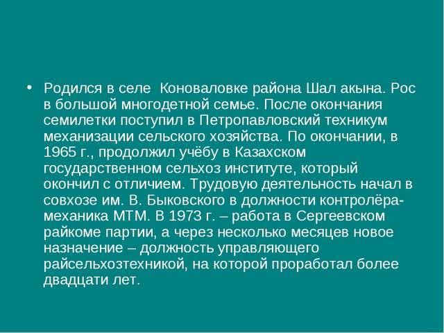 Родился в селе Коноваловке района Шал акына. Рос в большой многодетной семье....