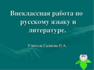 Внеклассная работа по русскому языку и литературе. Учитель:Гадиева Н.А.