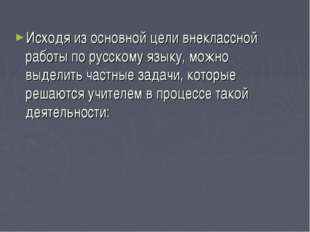 Исходя из основной цели внеклассной работы по русскому языку, можно выделить