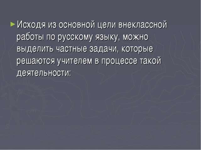 Исходя из основной цели внеклассной работы по русскому языку, можно выделить...