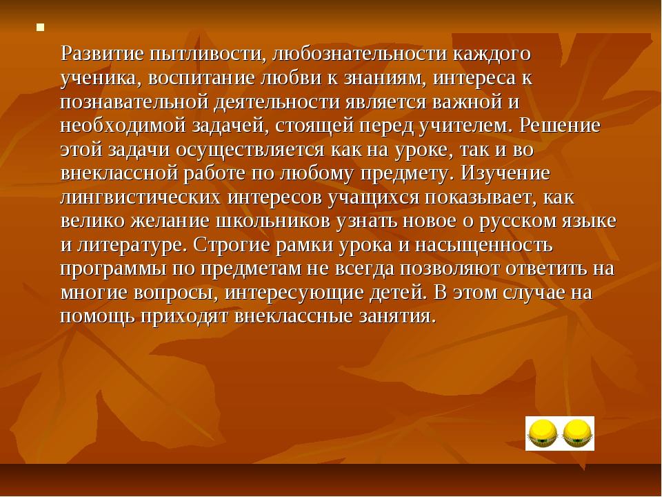 Развитие пытливости, любознательности каждого ученика, воспитание любви к зн...