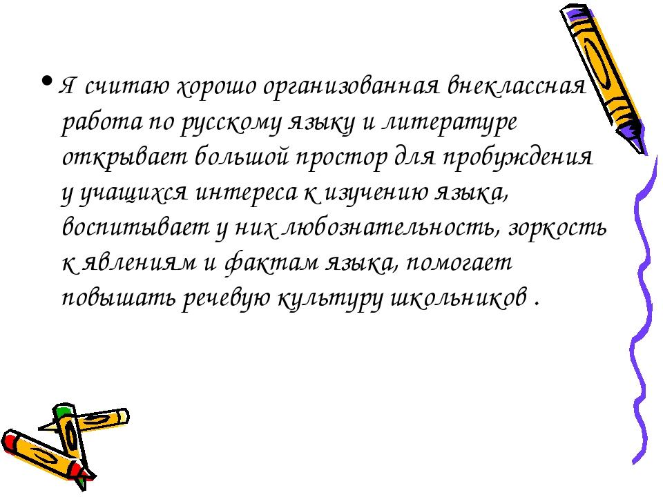 Я считаю хорошо организованная внеклассная работа по русскому языку и литерат...
