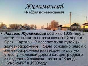 Разъезд Жуламансай возник в 1928 году в связи со строительством железной доро