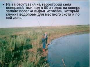 Из-за отсутствия на территории села поверхностных вод в 60-х годах на северо-
