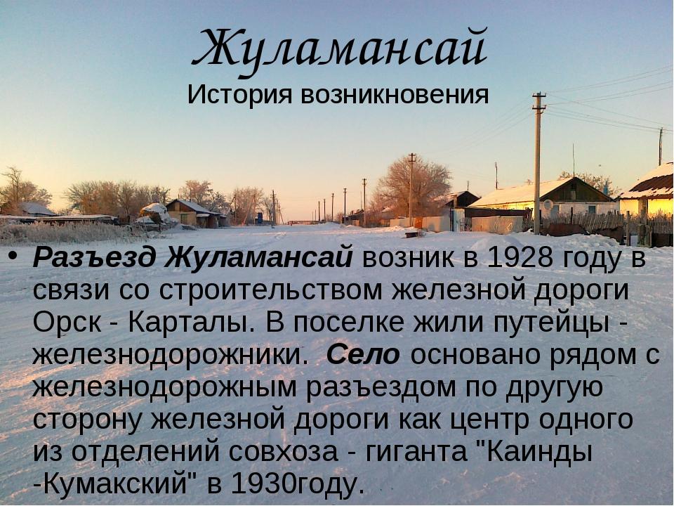 Разъезд Жуламансай возник в 1928 году в связи со строительством железной доро...