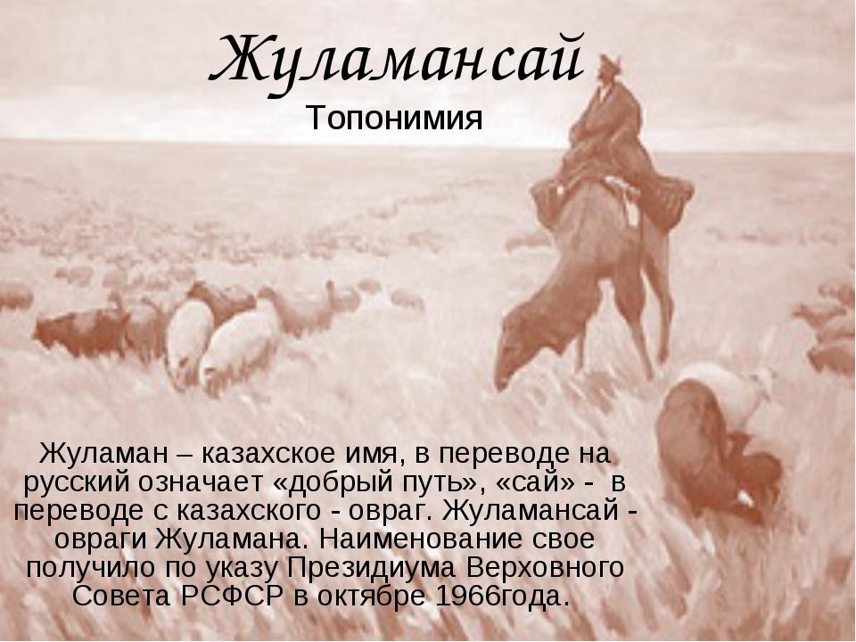 Жуламансай Топонимия Жуламан – казахское имя, в переводе на русский означает...