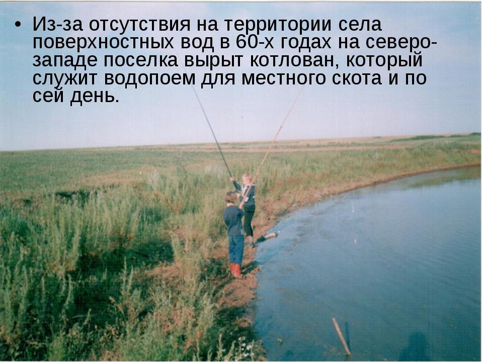 Из-за отсутствия на территории села поверхностных вод в 60-х годах на северо-...