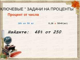 """""""КЛЮЧЕВЫЕ """" ЗАДАЧИ НА ПРОЦЕНТЫ Процент от числа 16% от 50 кг 0,16 x 50=8(кг)"""