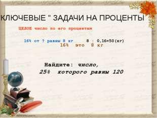 """""""КЛЮЧЕВЫЕ """" ЗАДАЧИ НА ПРОЦЕНТЫ ЦЕЛОЕ число по его процентам 16% от ? равны 8"""