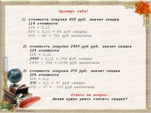 Проверь себя! 1) стоимость покупки 800 руб, значит скидка 11% стоимости 11% =