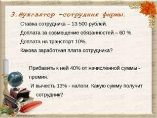 3.Бухгалтер –сотрудник фирмы. Ставка сотрудника – 13 500 рублей. Доплата за