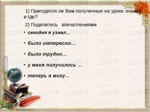 1) Пригодятся ли Вам полученные на уроке знания и где? 2) Поделитесь впечатл