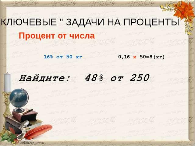"""""""КЛЮЧЕВЫЕ """" ЗАДАЧИ НА ПРОЦЕНТЫ Процент от числа 16% от 50 кг 0,16 x 50=8(кг)..."""