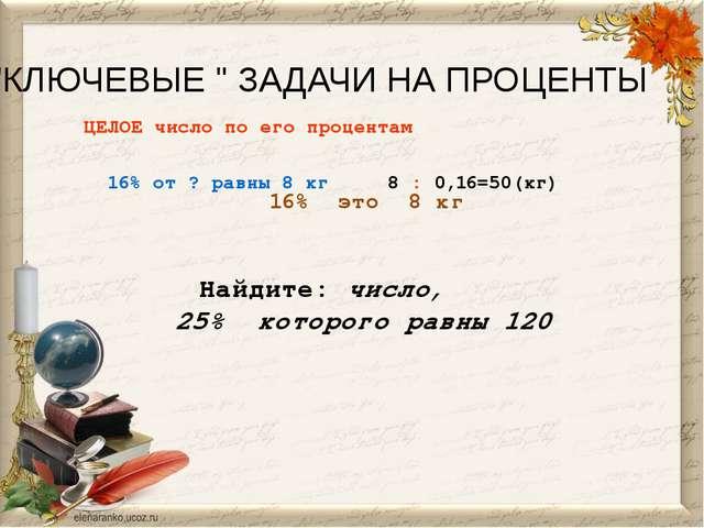 """""""КЛЮЧЕВЫЕ """" ЗАДАЧИ НА ПРОЦЕНТЫ ЦЕЛОЕ число по его процентам 16% от ? равны 8..."""